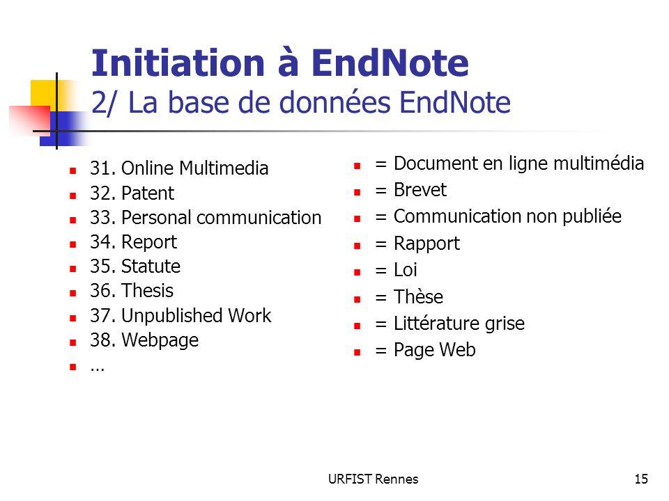 URFIST Rennes15 Initiation à EndNote 2/ La base de données EndNote 31. Online Multimedia 32. Patent 33. Personal communication 34. Report 35. Statute
