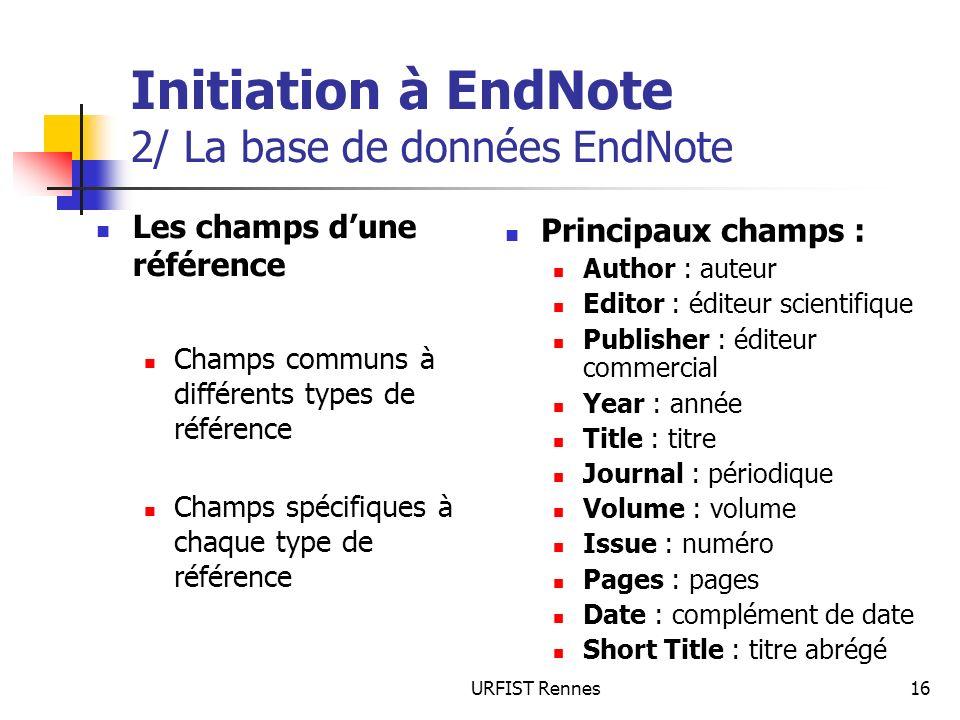 URFIST Rennes16 Initiation à EndNote 2/ La base de données EndNote Les champs dune référence Champs communs à différents types de référence Champs spé