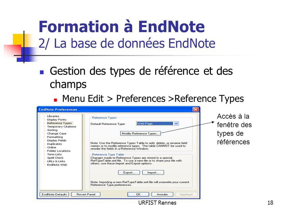 URFIST Rennes18 Formation à EndNote 2/ La base de données EndNote Gestion des types de référence et des champs Menu Edit > Preferences >Reference Types Accès à la fenêtre des types de références