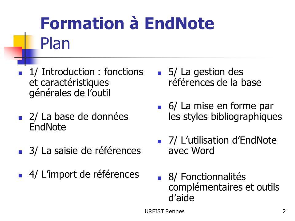 URFIST Rennes53 Formation à EndNote 3/ Limport de réferences Préparation des données Séparer les noms dauteur par un point-virgule ou par 2 slash « // » Vérifier la présence dun champ indiquant le type de référence (si différents types) = indiquer des types de référence EndNote Transformer le fichier en fichier délimité par des tabulations (.txt) Dans le traitement de texte, rajouter 2 lignes au fichier Import Dans EndNote : File > Import avec option Tab Delimited