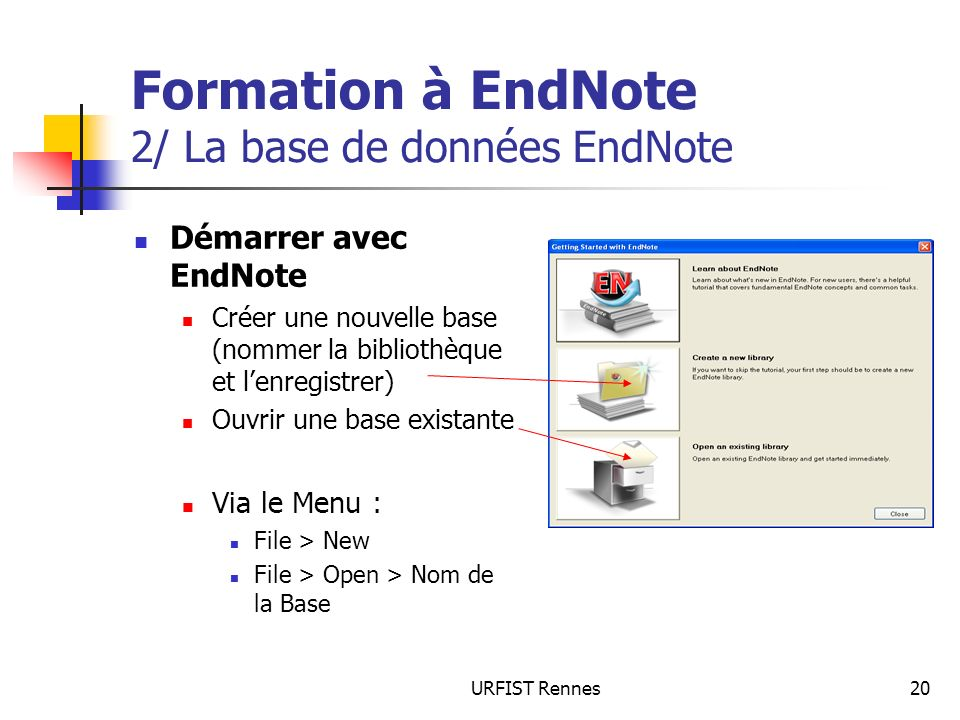 URFIST Rennes20 Formation à EndNote 2/ La base de données EndNote Démarrer avec EndNote Créer une nouvelle base (nommer la bibliothèque et lenregistrer) Ouvrir une base existante Via le Menu : File > New File > Open > Nom de la Base
