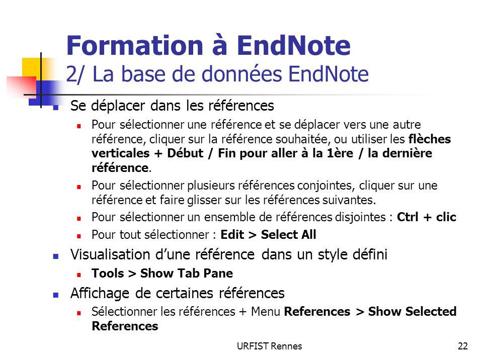 URFIST Rennes22 Formation à EndNote 2/ La base de données EndNote Se déplacer dans les références Pour sélectionner une référence et se déplacer vers une autre référence, cliquer sur la référence souhaitée, ou utiliser les flèches verticales + Début / Fin pour aller à la 1ère / la dernière référence.