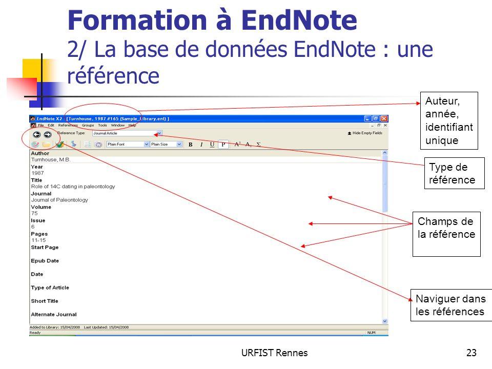 URFIST Rennes23 Formation à EndNote 2/ La base de données EndNote : une référence Auteur, année, identifiant unique Champs de la référence Type de référence Naviguer dans les références