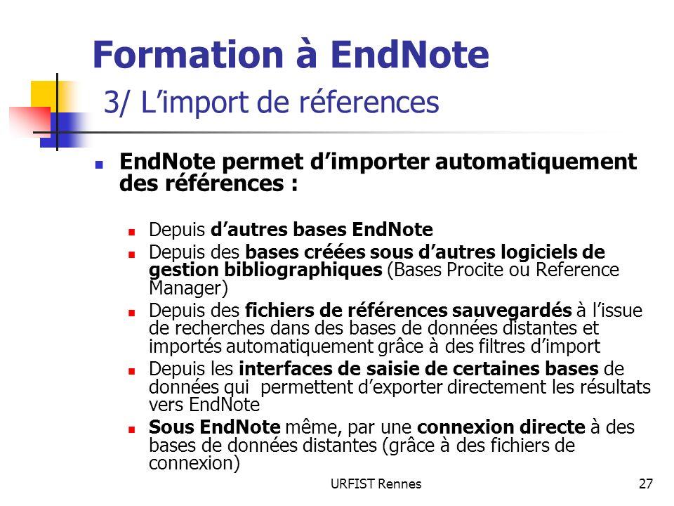 URFIST Rennes27 Formation à EndNote 3/ Limport de réferences EndNote permet dimporter automatiquement des références : Depuis dautres bases EndNote Depuis des bases créées sous dautres logiciels de gestion bibliographiques (Bases Procite ou Reference Manager) Depuis des fichiers de références sauvegardés à lissue de recherches dans des bases de données distantes et importés automatiquement grâce à des filtres dimport Depuis les interfaces de saisie de certaines bases de données qui permettent dexporter directement les résultats vers EndNote Sous EndNote même, par une connexion directe à des bases de données distantes (grâce à des fichiers de connexion)