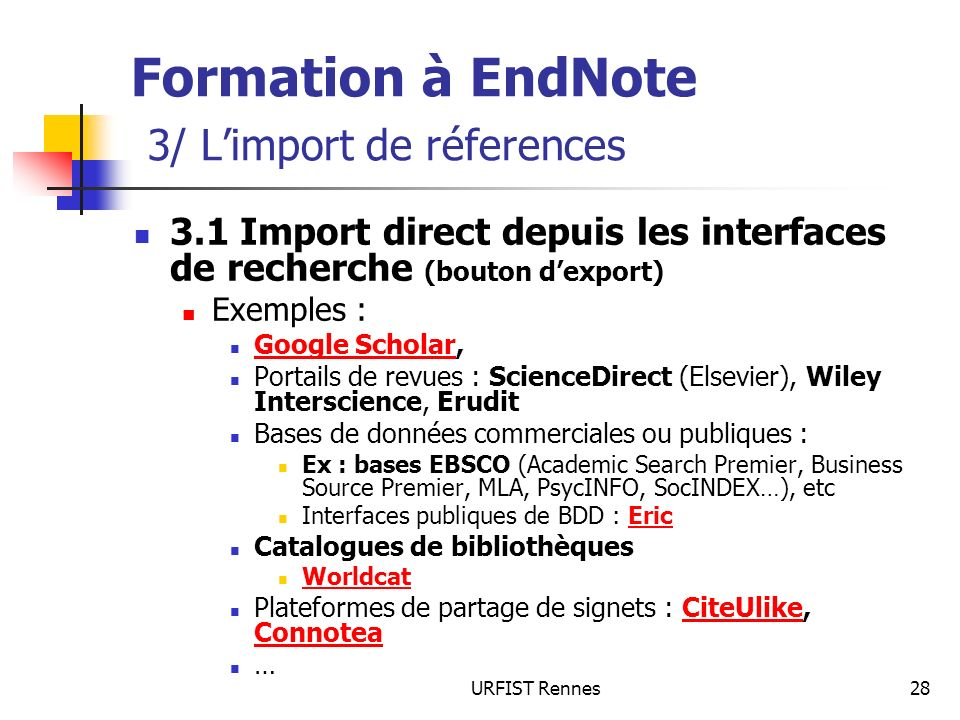 URFIST Rennes28 Formation à EndNote 3/ Limport de réferences 3.1 Import direct depuis les interfaces de recherche (bouton dexport) Exemples : Google Scholar, Google Scholar Portails de revues : ScienceDirect (Elsevier), Wiley Interscience, Erudit Bases de données commerciales ou publiques : Ex : bases EBSCO (Academic Search Premier, Business Source Premier, MLA, PsycINFO, SocINDEX…), etc Interfaces publiques de BDD : EricEric Catalogues de bibliothèques Worldcat Plateformes de partage de signets : CiteUlike, ConnoteaCiteUlike Connotea …