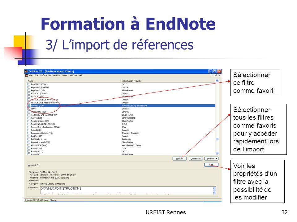 URFIST Rennes32 Formation à EndNote 3/ Limport de réferences Sélectionner tous les filtres comme favoris pour y accéder rapidement lors de limport Voir les propriétés dun filtre avec la possibilité de les modifier Sélectionner ce filtre comme favori