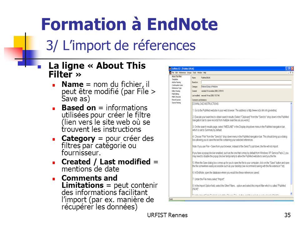 URFIST Rennes35 Formation à EndNote 3/ Limport de réferences La ligne « About This Filter » Name = nom du fichier, il peut être modifié (par File > Save as) Based on = informations utilisées pour créer le filtre (lien vers le site web où se trouvent les instructions Category = pour créer des filtres par catégorie ou fournisseur.