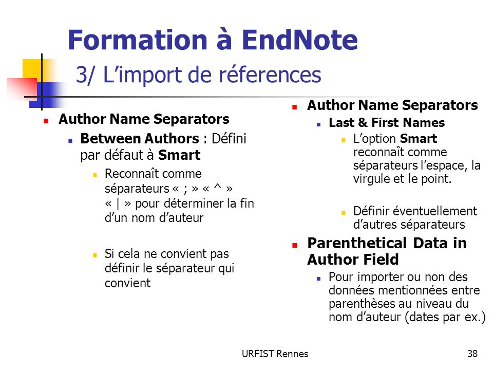 URFIST Rennes38 Formation à EndNote 3/ Limport de réferences Author Name Separators Between Authors : Défini par défaut à Smart Reconnaît comme séparateurs « ; » « ^ » « | » pour déterminer la fin dun nom dauteur Si cela ne convient pas définir le séparateur qui convient Author Name Separators Last & First Names Loption Smart reconnaît comme séparateurs lespace, la virgule et le point.