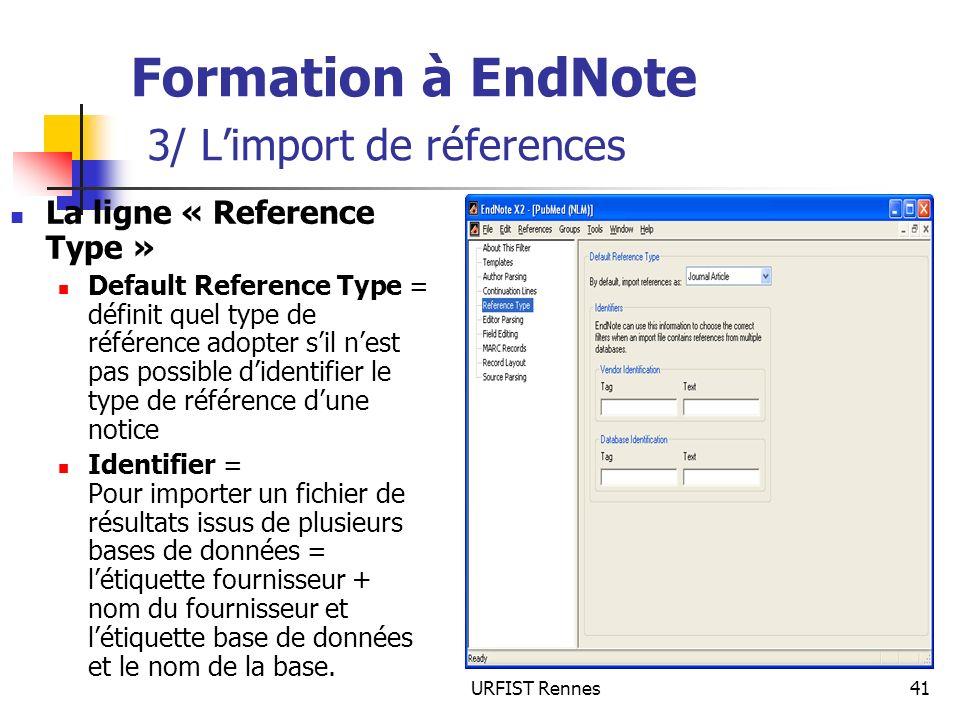 URFIST Rennes41 Formation à EndNote 3/ Limport de réferences La ligne « Reference Type » Default Reference Type = définit quel type de référence adopter sil nest pas possible didentifier le type de référence dune notice Identifier = Pour importer un fichier de résultats issus de plusieurs bases de données = létiquette fournisseur + nom du fournisseur et létiquette base de données et le nom de la base.
