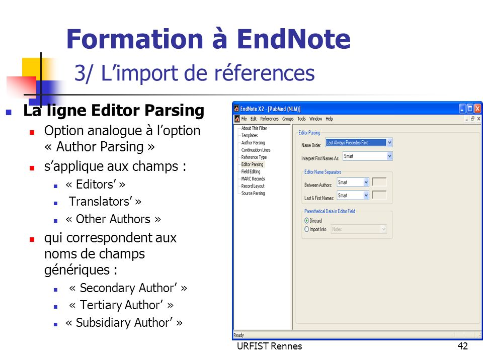 URFIST Rennes42 Formation à EndNote 3/ Limport de réferences La ligne Editor Parsing Option analogue à loption « Author Parsing » sapplique aux champs : « Editors » Translators » « Other Authors » qui correspondent aux noms de champs génériques : « Secondary Author » « Tertiary Author » « Subsidiary Author »