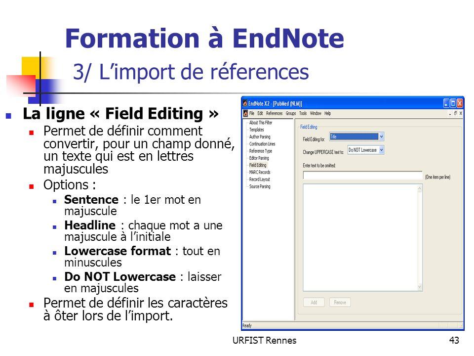 URFIST Rennes43 Formation à EndNote 3/ Limport de réferences La ligne « Field Editing » Permet de définir comment convertir, pour un champ donné, un t