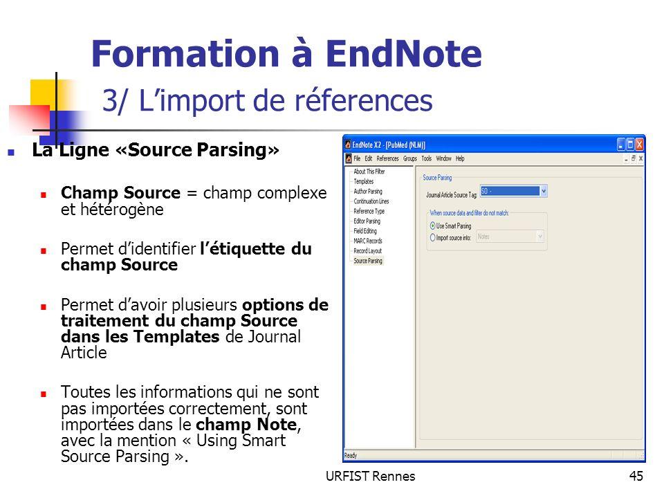 URFIST Rennes45 Formation à EndNote 3/ Limport de réferences La Ligne «Source Parsing» Champ Source = champ complexe et hétérogène Permet didentifier
