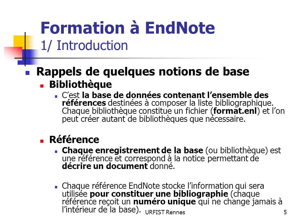 URFIST Rennes6 Formation à EndNote 1/ Introduction Type de référence Chaque type de document (article de revue, ouvrage, thèse, rapport…) correspond à un type particulier de notice ou de référence, caractérisé par un ensemble de champs contenant les données descriptives adéquates.