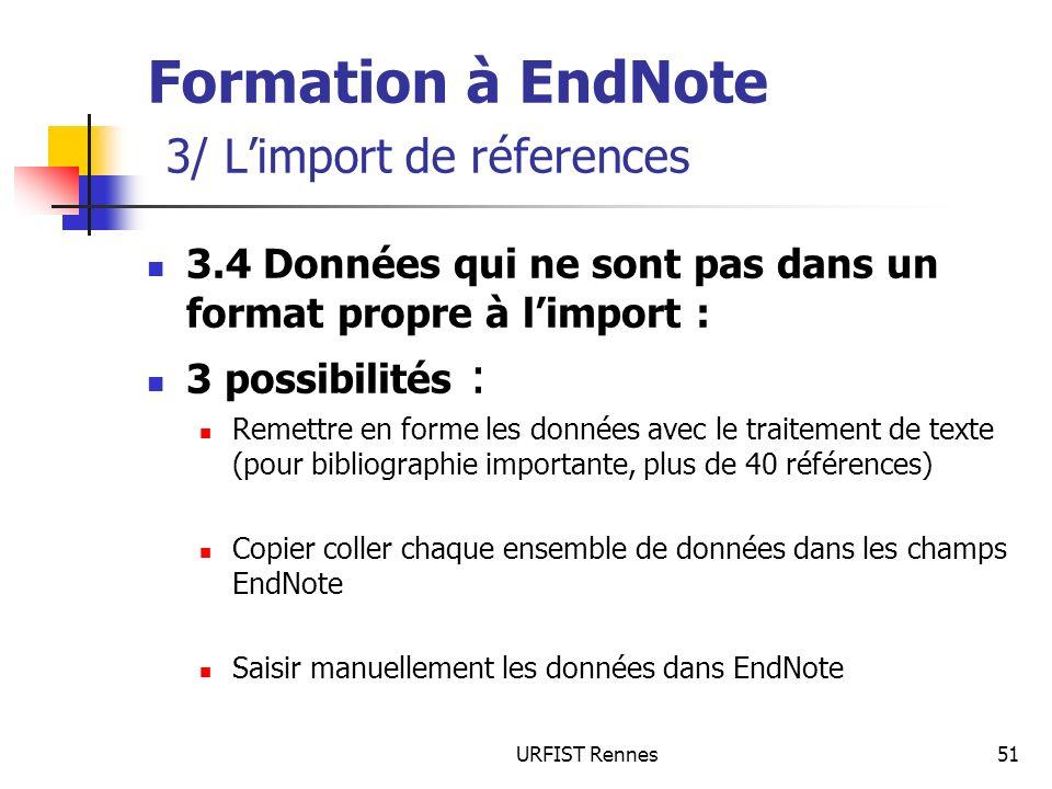 URFIST Rennes51 Formation à EndNote 3/ Limport de réferences 3.4 Données qui ne sont pas dans un format propre à limport : 3 possibilités : Remettre en forme les données avec le traitement de texte (pour bibliographie importante, plus de 40 références) Copier coller chaque ensemble de données dans les champs EndNote Saisir manuellement les données dans EndNote