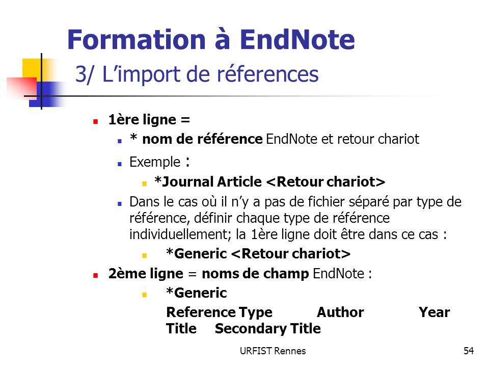 URFIST Rennes54 Formation à EndNote 3/ Limport de réferences 1ère ligne = * nom de référence EndNote et retour chariot Exemple : *Journal Article Dans le cas où il ny a pas de fichier séparé par type de référence, définir chaque type de référence individuellement; la 1ère ligne doit être dans ce cas : *Generic 2ème ligne = noms de champ EndNote : *Generic Reference Type Author Year TitleSecondary Title