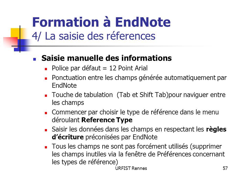 URFIST Rennes57 Formation à EndNote 4/ La saisie des réferences Saisie manuelle des informations Police par défaut = 12 Point Arial Ponctuation entre les champs générée automatiquement par EndNote Touche de tabulation (Tab et Shift Tab)pour naviguer entre les champs Commencer par choisir le type de référence dans le menu déroulant Reference Type Saisir les données dans les champs en respectant les règles décriture préconisées par EndNote Tous les champs ne sont pas forcément utilisés (supprimer les champs inutiles via la fenêtre de Préférences concernant les types de référence)
