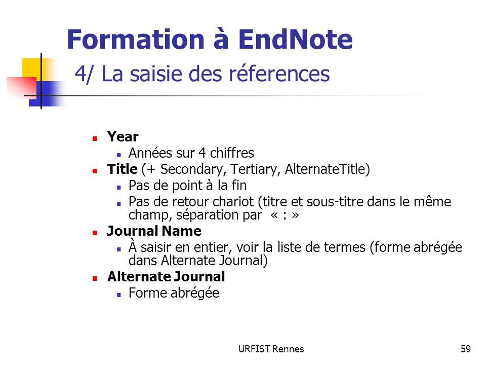 URFIST Rennes59 Formation à EndNote 4/ La saisie des réferences Year Années sur 4 chiffres Title (+ Secondary, Tertiary, AlternateTitle) Pas de point à la fin Pas de retour chariot (titre et sous-titre dans le même champ, séparation par « : » Journal Name À saisir en entier, voir la liste de termes (forme abrégée dans Alternate Journal) Alternate Journal Forme abrégée