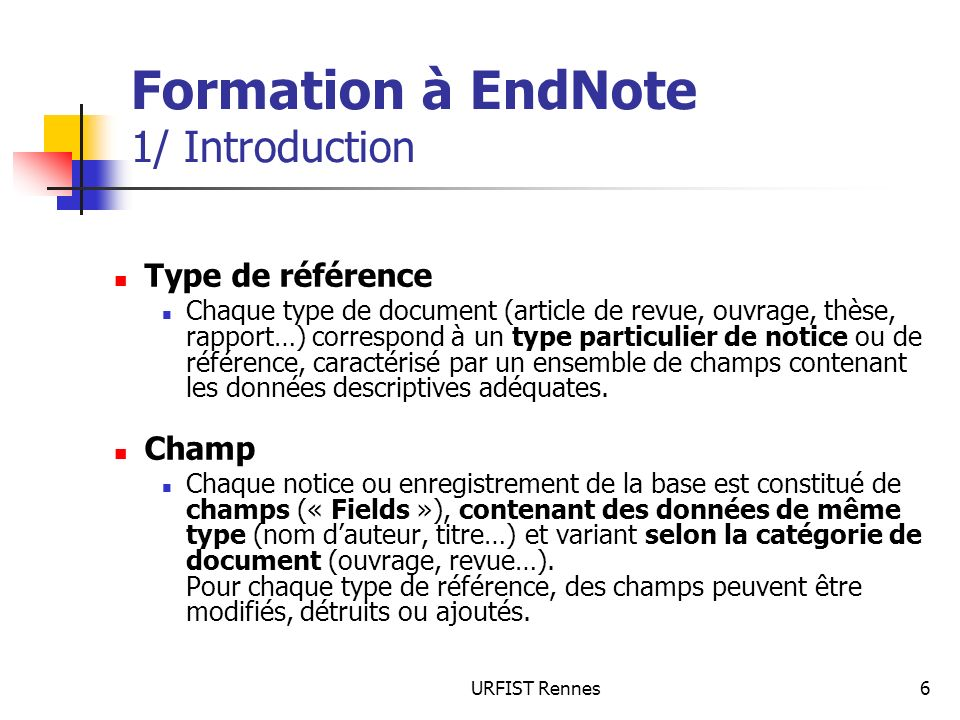URFIST Rennes7 Formation à EndNote 1/ Introduction Capacités (version X2) Nombre de bibliothèques : illimité Nombre de références par bibliothèque : illimité(conseillé > jusquà 100 000) Nombre de champs par référence : un maximum de 51 prédéfinis (+ type de référence), dont 8 personnalisables Nombre de types de référence : 45 + 3 non définis 3 index de capacité illimitée (auteurs, nom de revues, mots clés) Intégration possible de notes de lecture ou résumés ; jusquà 50 ko par texte, soit environ 10 pages Jusqu à 500 groupes par bibliothèque pour catégoriser les références