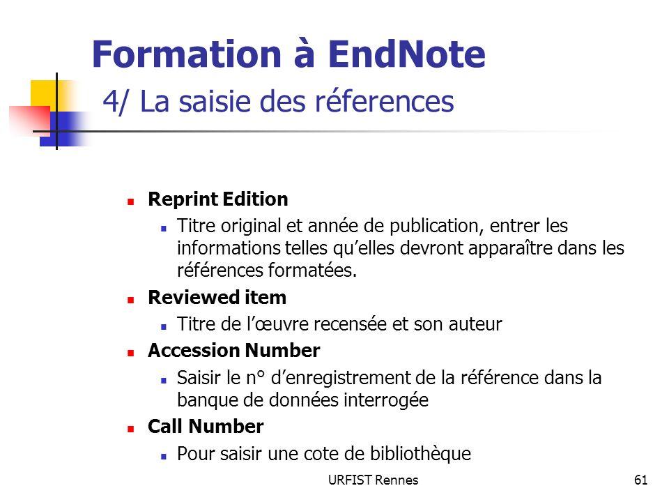 URFIST Rennes61 Formation à EndNote 4/ La saisie des réferences Reprint Edition Titre original et année de publication, entrer les informations telles quelles devront apparaître dans les références formatées.