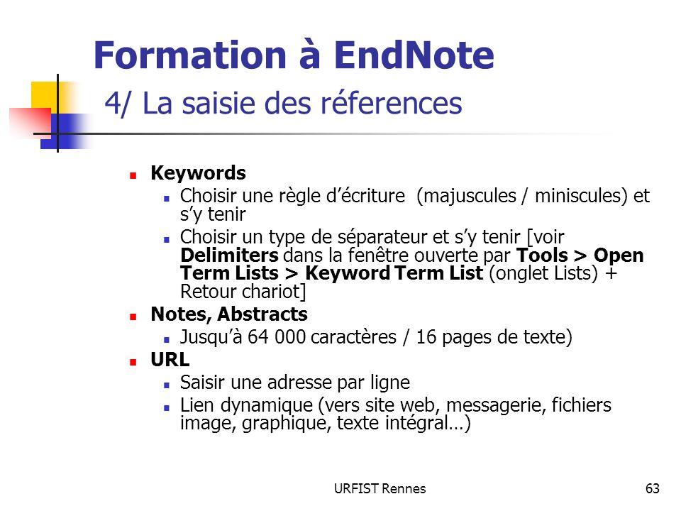 URFIST Rennes63 Formation à EndNote 4/ La saisie des réferences Keywords Choisir une règle décriture (majuscules / miniscules) et sy tenir Choisir un type de séparateur et sy tenir [voir Delimiters dans la fenêtre ouverte par Tools > Open Term Lists > Keyword Term List (onglet Lists) + Retour chariot] Notes, Abstracts Jusquà 64 000 caractères / 16 pages de texte) URL Saisir une adresse par ligne Lien dynamique (vers site web, messagerie, fichiers image, graphique, texte intégral…)