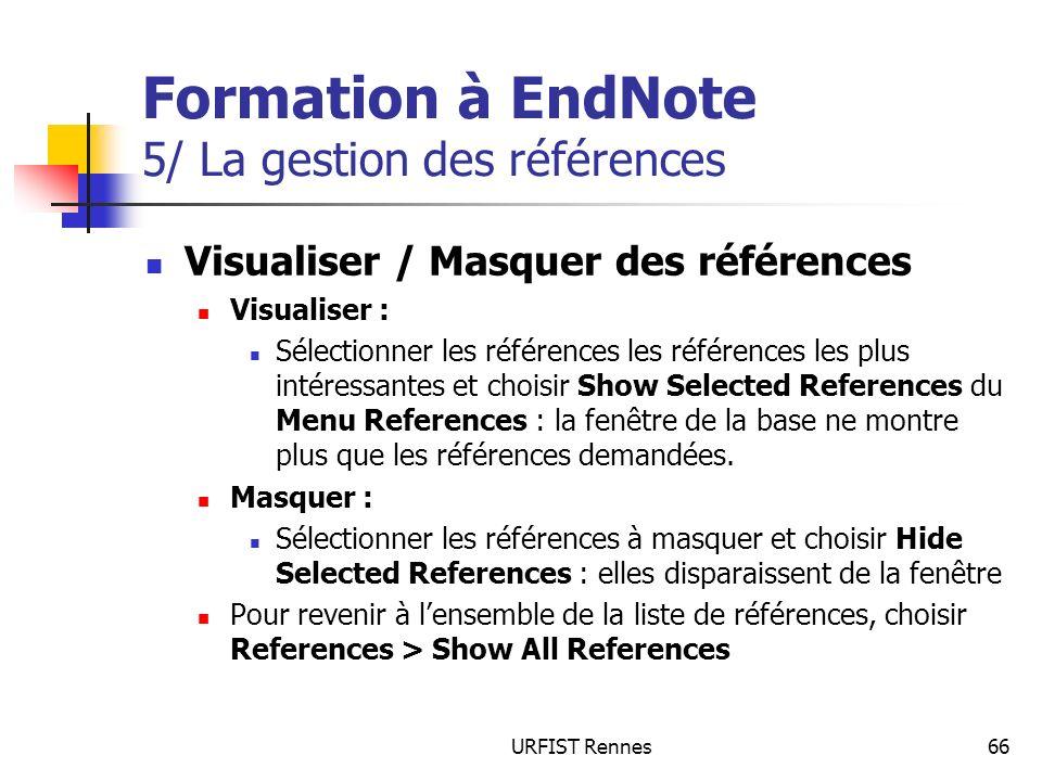 URFIST Rennes66 Formation à EndNote 5/ La gestion des références Visualiser / Masquer des références Visualiser : Sélectionner les références les références les plus intéressantes et choisir Show Selected References du Menu References : la fenêtre de la base ne montre plus que les références demandées.
