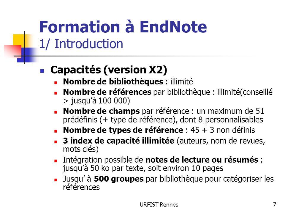 URFIST Rennes108 Formation à EndNote 7/ Lutilisation dEndNote avec Word La bibliographie peut être générée automatiquement au fur et à mesure de linsertion des citations dans le texte (Outils > EndNote X2 > Format Bibliography > Instant Formatting) Si les citations ne sont pas automatiquement formatées (option précédente désactivée par Turn off), que la bibliographie nest pas mise à jour à chaque insertion, et pour formater la bibliographie avec un style donné, sélectionner dans Word loption Format Bibliography (choix du style).