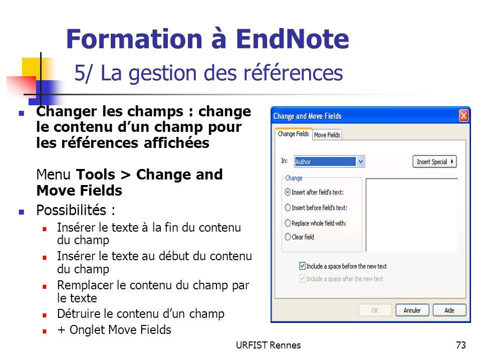 URFIST Rennes73 Formation à EndNote 5/ La gestion des références Changer les champs : change le contenu dun champ pour les références affichées Menu T