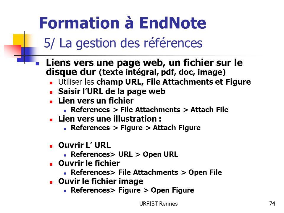 URFIST Rennes74 Formation à EndNote 5/ La gestion des références Liens vers une page web, un fichier sur le disque dur (texte intégral, pdf, doc, image) Utiliser les champ URL, File Attachments et Figure Saisir lURL de la page web Lien vers un fichier References > File Attachments > Attach File Lien vers une illustration : References > Figure > Attach Figure Ouvrir L URL References> URL > Open URL Ouvrir le fichier References> File Attachments > Open File Ouvir le fichier image References> Figure > Open Figure