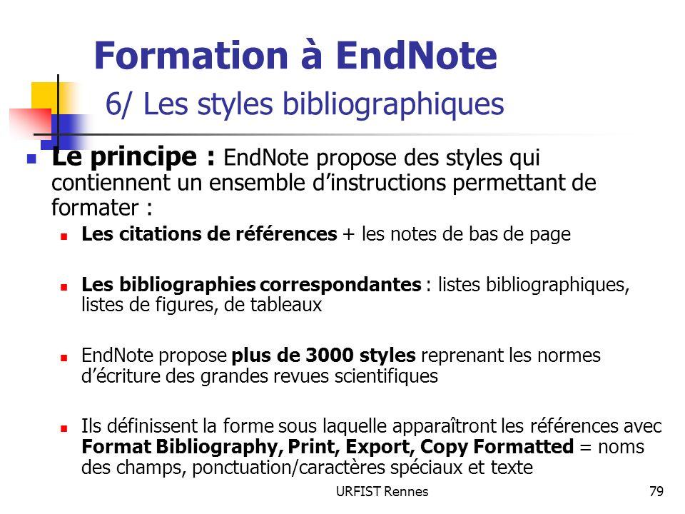 URFIST Rennes79 Formation à EndNote 6/ Les styles bibliographiques Le principe : EndNote propose des styles qui contiennent un ensemble dinstructions permettant de formater : Les citations de références + les notes de bas de page Les bibliographies correspondantes : listes bibliographiques, listes de figures, de tableaux EndNote propose plus de 3000 styles reprenant les normes décriture des grandes revues scientifiques Ils définissent la forme sous laquelle apparaîtront les références avec Format Bibliography, Print, Export, Copy Formatted = noms des champs, ponctuation/caractères spéciaux et texte