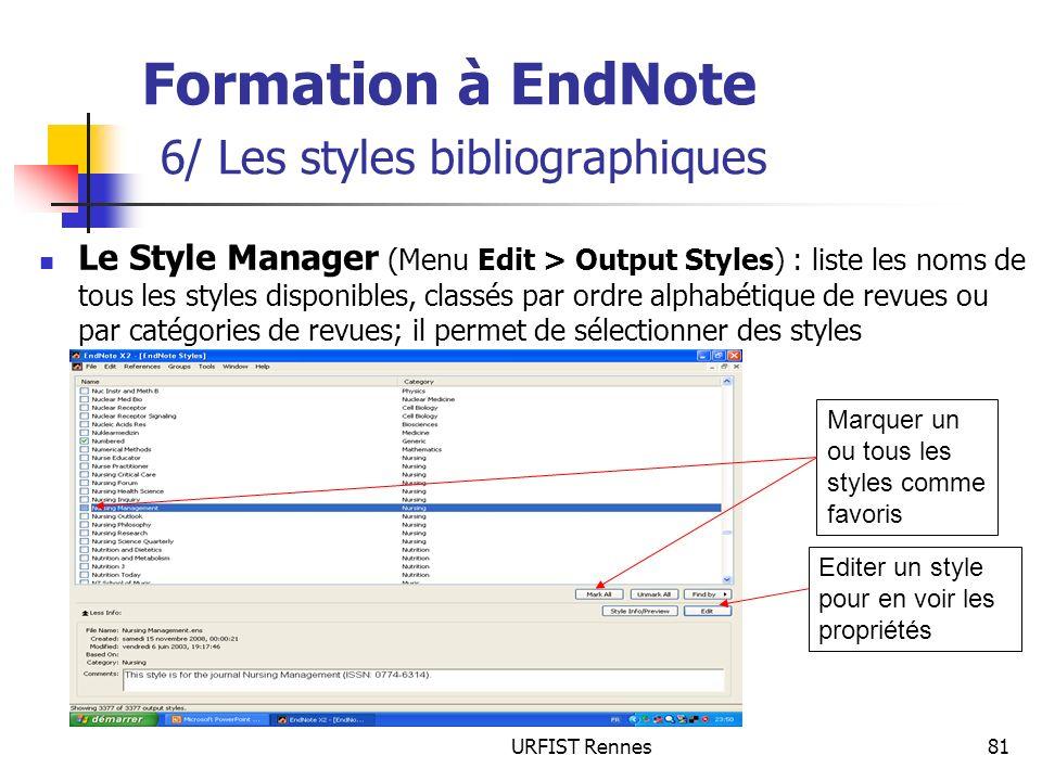 URFIST Rennes81 Formation à EndNote 6/ Les styles bibliographiques Le Style Manager (Menu Edit > Output Styles) : liste les noms de tous les styles disponibles, classés par ordre alphabétique de revues ou par catégories de revues; il permet de sélectionner des styles Marquer un ou tous les styles comme favoris Editer un style pour en voir les propriétés