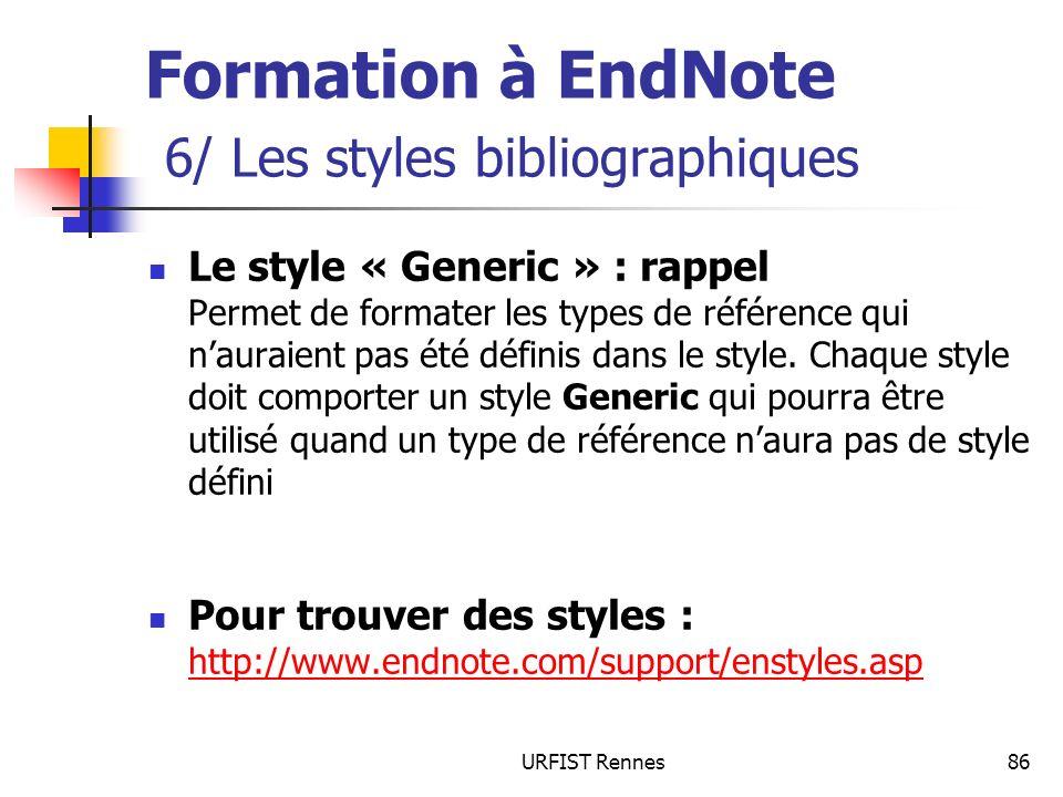 URFIST Rennes86 Formation à EndNote 6/ Les styles bibliographiques Le style « Generic » : rappel Permet de formater les types de référence qui nauraient pas été définis dans le style.