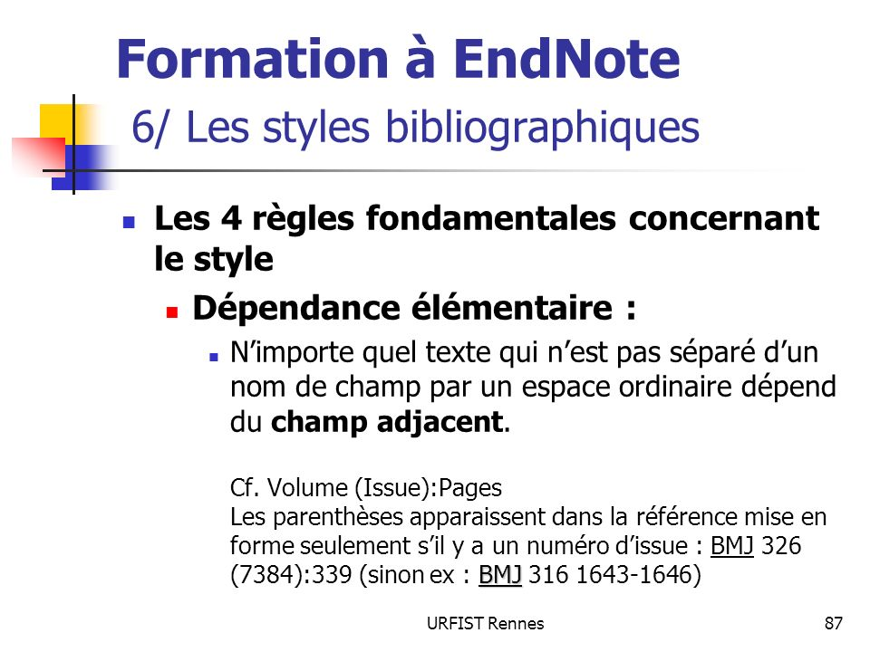 URFIST Rennes87 Formation à EndNote 6/ Les styles bibliographiques Les 4 règles fondamentales concernant le style Dépendance élémentaire : BMJ Nimport