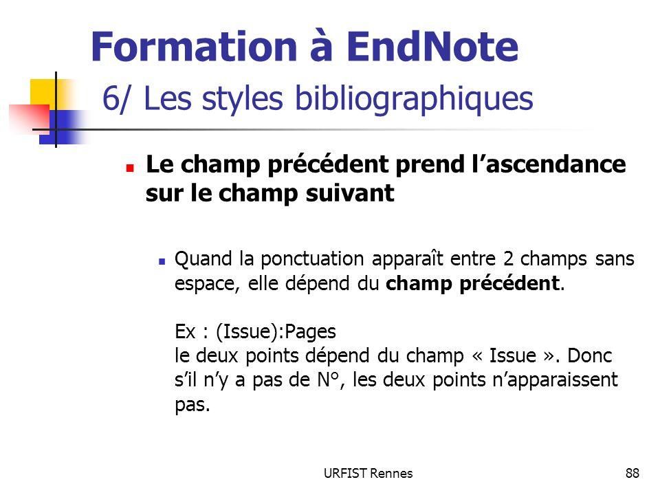 URFIST Rennes88 Formation à EndNote 6/ Les styles bibliographiques Le champ précédent prend lascendance sur le champ suivant Quand la ponctuation apparaît entre 2 champs sans espace, elle dépend du champ précédent.