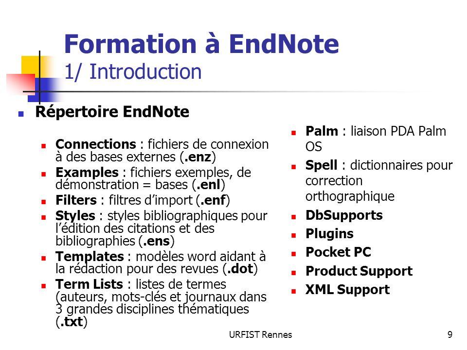 URFIST Rennes9 Formation à EndNote 1/ Introduction Répertoire EndNote Connections : fichiers de connexion à des bases externes (.enz) Examples : fichiers exemples, de démonstration = bases (.enl) Filters : filtres dimport (.enf) Styles : styles bibliographiques pour lédition des citations et des bibliographies (.ens) Templates : modèles word aidant à la rédaction pour des revues (.dot) Term Lists : listes de termes (auteurs, mots-clés et journaux dans 3 grandes disciplines thématiques (.txt) Palm : liaison PDA Palm OS Spell : dictionnaires pour correction orthographique DbSupports Plugins Pocket PC Product Support XML Support