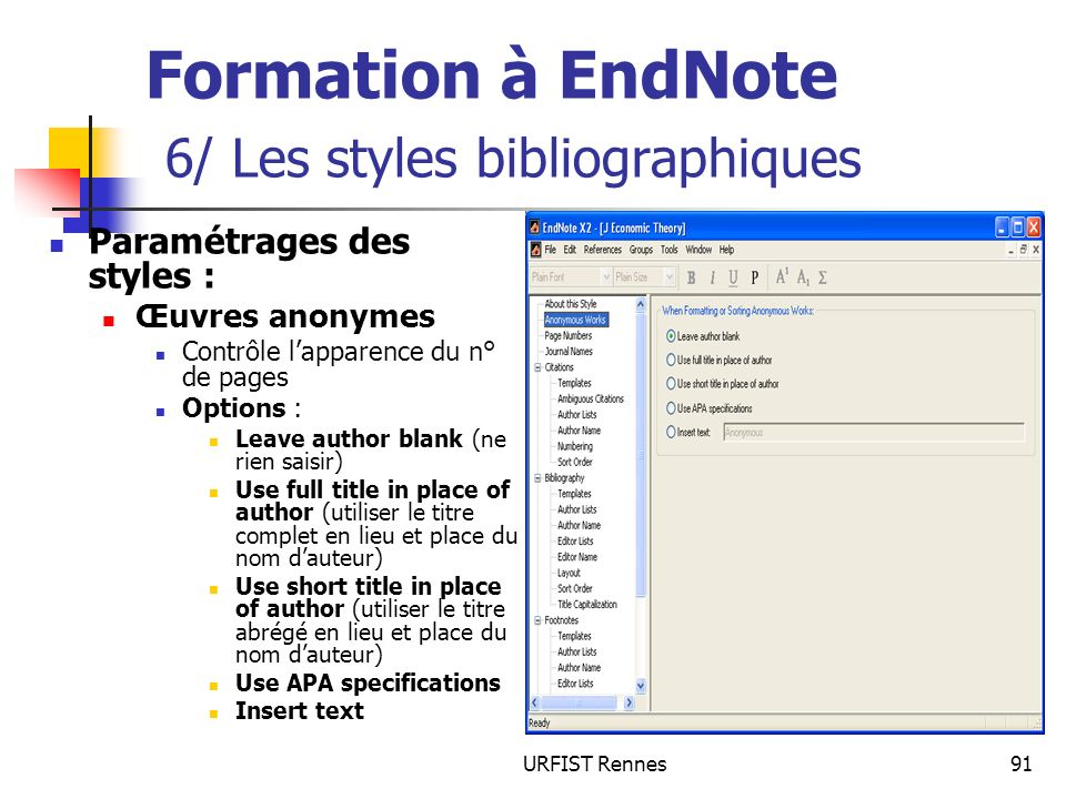 URFIST Rennes91 Formation à EndNote 6/ Les styles bibliographiques Paramétrages des styles : Œuvres anonymes Contrôle lapparence du n° de pages Options : Leave author blank (ne rien saisir) Use full title in place of author (utiliser le titre complet en lieu et place du nom dauteur) Use short title in place of author (utiliser le titre abrégé en lieu et place du nom dauteur) Use APA specifications Insert text