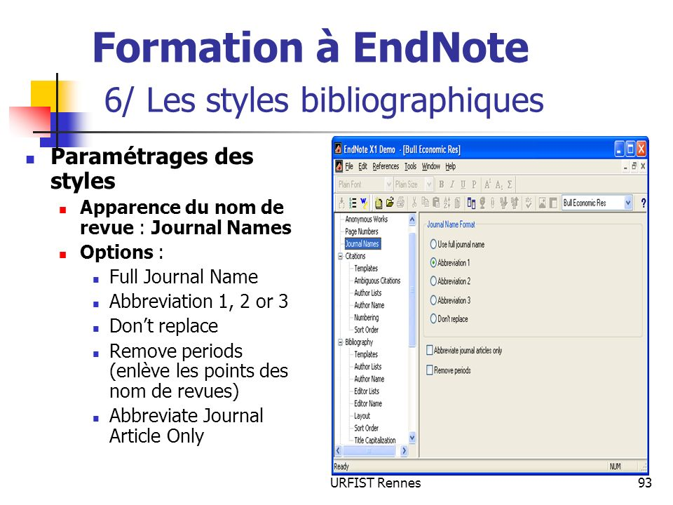 URFIST Rennes93 Formation à EndNote 6/ Les styles bibliographiques Paramétrages des styles Apparence du nom de revue : Journal Names Options : Full Journal Name Abbreviation 1, 2 or 3 Dont replace Remove periods (enlève les points des nom de revues) Abbreviate Journal Article Only
