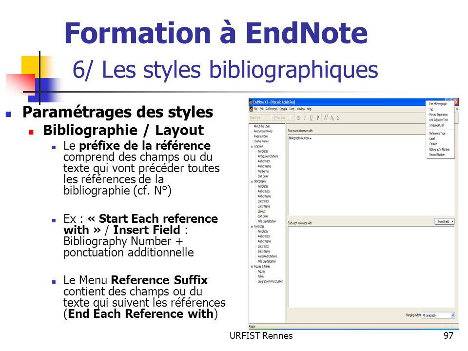 URFIST Rennes97 Formation à EndNote 6/ Les styles bibliographiques Paramétrages des styles Bibliographie / Layout Le préfixe de la référence comprend des champs ou du texte qui vont précéder toutes les références de la bibliographie (cf.
