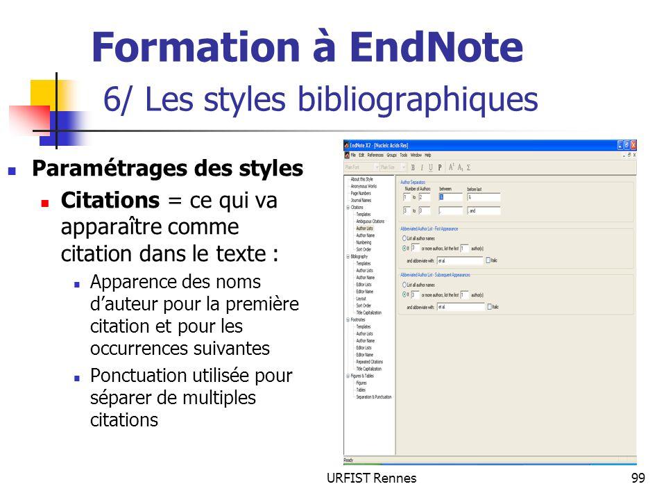 URFIST Rennes99 Formation à EndNote 6/ Les styles bibliographiques Paramétrages des styles Citations = ce qui va apparaître comme citation dans le texte : Apparence des noms dauteur pour la première citation et pour les occurrences suivantes Ponctuation utilisée pour séparer de multiples citations
