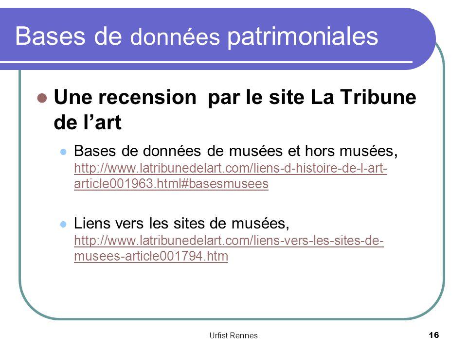 Bases de données patrimoniales Une recension par le site La Tribune de lart Bases de données de musées et hors musées, http://www.latribunedelart.com/liens-d-histoire-de-l-art- article001963.html#basesmusees http://www.latribunedelart.com/liens-d-histoire-de-l-art- article001963.html#basesmusees Liens vers les sites de musées, http://www.latribunedelart.com/liens-vers-les-sites-de- musees-article001794.htm http://www.latribunedelart.com/liens-vers-les-sites-de- musees-article001794.htm 16 Urfist Rennes