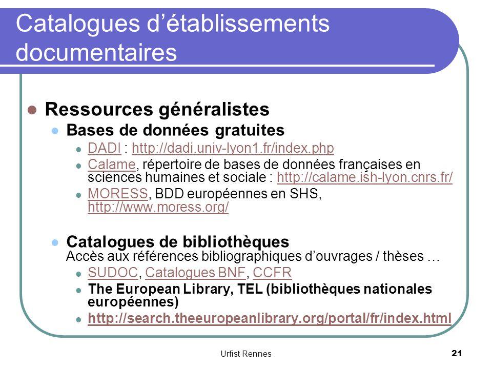 Catalogues détablissements documentaires Ressources généralistes Bases de données gratuites DADI : http://dadi.univ-lyon1.fr/index.php DADIhttp://dadi.univ-lyon1.fr/index.php Calame, répertoire de bases de données françaises en sciences humaines et sociale : http://calame.ish-lyon.cnrs.fr/ Calamehttp://calame.ish-lyon.cnrs.fr/ MORESS, BDD européennes en SHS, http://www.moress.org/ MORESS http://www.moress.org/ Catalogues de bibliothèques Accès aux références bibliographiques douvrages / thèses … SUDOC, Catalogues BNF, CCFR SUDOCCatalogues BNFCCFR The European Library, TEL (bibliothèques nationales européennes) http://search.theeuropeanlibrary.org/portal/fr/index.html 21 Urfist Rennes