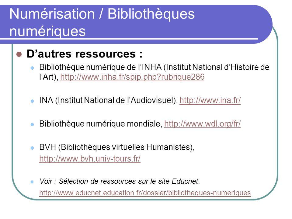 Numérisation / Bibliothèques numériques Dautres ressources : Bibliothèque numérique de lINHA (Institut National dHistoire de lArt), http://www.inha.fr/spip.php?rubrique286http://www.inha.fr/spip.php?rubrique286 INA (Institut National de lAudiovisuel), http://www.ina.fr/http://www.ina.fr/ Bibliothèque numérique mondiale, http://www.wdl.org/fr/http://www.wdl.org/fr/ BVH (Bibliothèques virtuelles Humanistes), http://www.bvh.univ-tours.fr/ Voir : Sélection de ressources sur le site Educnet, http://www.educnet.education.fr/dossier/bibliotheques-numeriques