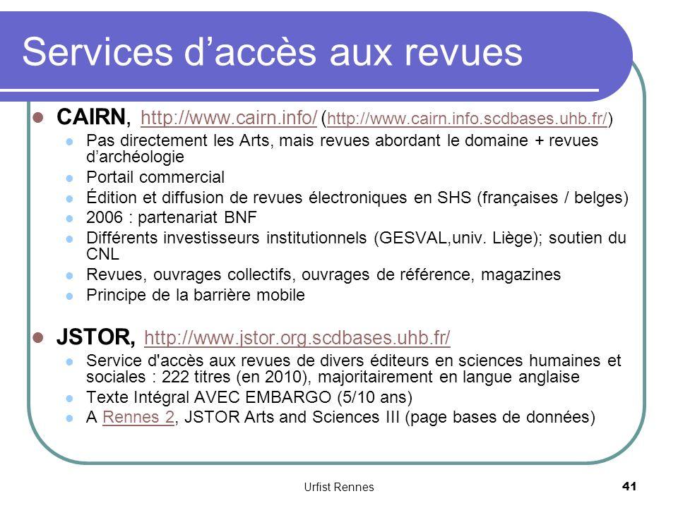 Services daccès aux revues CAIRN, http://www.cairn.info/ ( http://www.cairn.info.scdbases.uhb.fr/) http://www.cairn.info/ http://www.cairn.info.scdbases.uhb.fr/ Pas directement les Arts, mais revues abordant le domaine + revues darchéologie Portail commercial Édition et diffusion de revues électroniques en SHS (françaises / belges) 2006 : partenariat BNF Différents investisseurs institutionnels (GESVAL,univ.