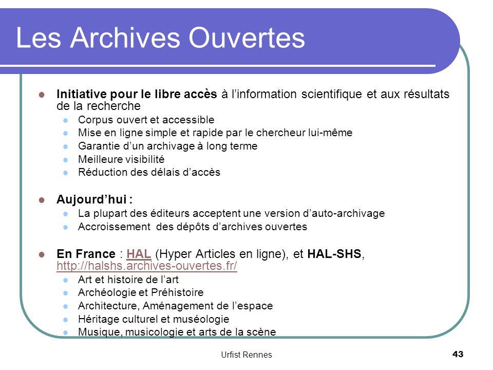 Les Archives Ouvertes Initiative pour le libre accès à linformation scientifique et aux résultats de la recherche Corpus ouvert et accessible Mise en ligne simple et rapide par le chercheur lui-même Garantie dun archivage à long terme Meilleure visibilité Réduction des délais daccès Aujourdhui : La plupart des éditeurs acceptent une version dauto-archivage Accroissement des dépôts darchives ouvertes En France : HAL (Hyper Articles en ligne), et HAL-SHS, http://halshs.archives-ouvertes.fr/HAL http://halshs.archives-ouvertes.fr/ Art et histoire de lart Archéologie et Préhistoire Architecture, Aménagement de lespace Héritage culturel et muséologie Musique, musicologie et arts de la scène 43 Urfist Rennes