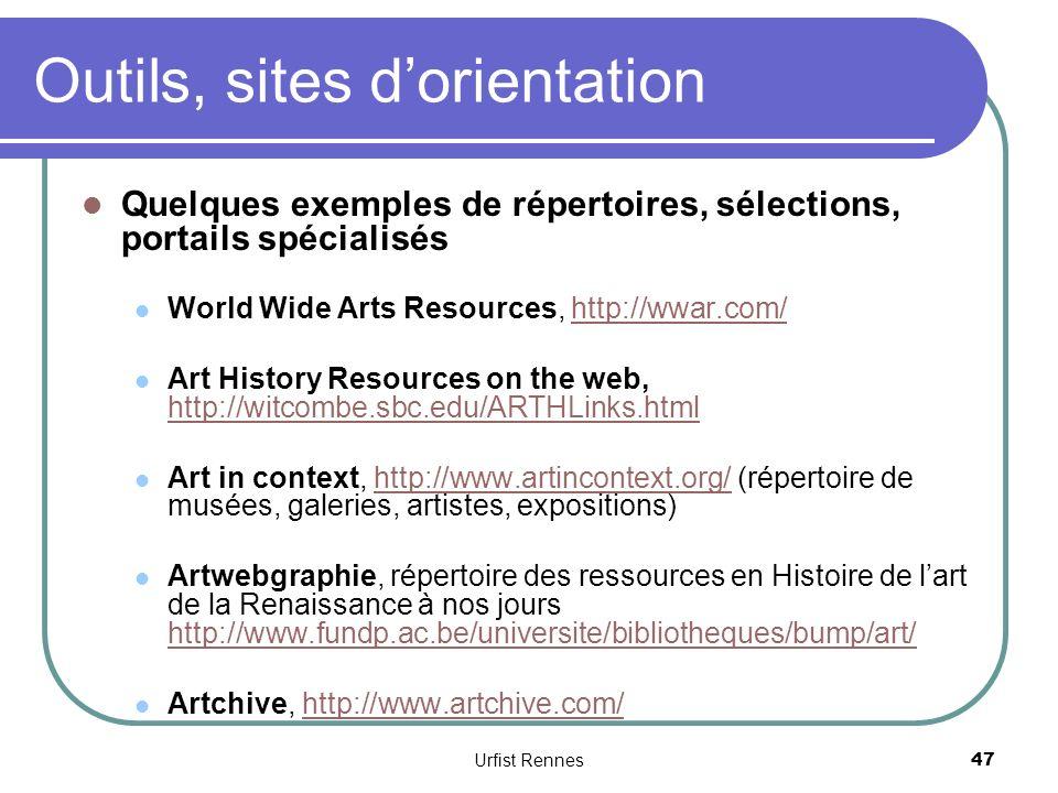 Outils, sites dorientation Quelques exemples de répertoires, sélections, portails spécialisés World Wide Arts Resources, http://wwar.com/http://wwar.com/ Art History Resources on the web, http://witcombe.sbc.edu/ARTHLinks.html http://witcombe.sbc.edu/ARTHLinks.html Art in context, http://www.artincontext.org/ (répertoire de musées, galeries, artistes, expositions)http://www.artincontext.org/ Artwebgraphie, répertoire des ressources en Histoire de lart de la Renaissance à nos jours http://www.fundp.ac.be/universite/bibliotheques/bump/art/ http://www.fundp.ac.be/universite/bibliotheques/bump/art/ Artchive, http://www.artchive.com/http://www.artchive.com/ Urfist Rennes 47