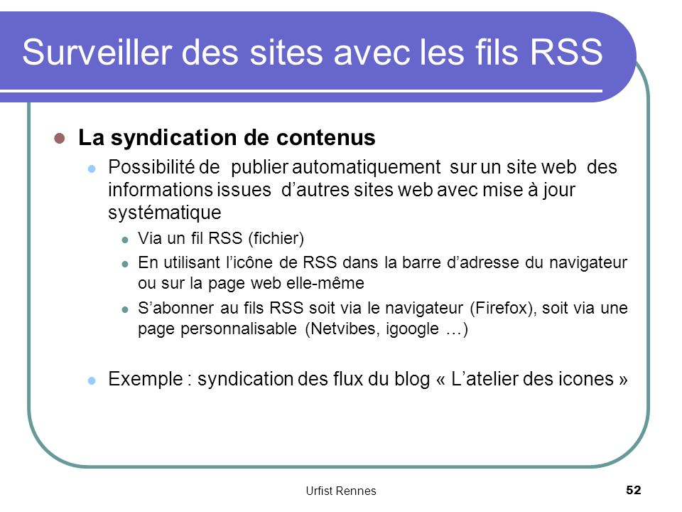 Surveiller des sites avec les fils RSS La syndication de contenus Possibilité de publier automatiquement sur un site web des informations issues dautres sites web avec mise à jour systématique Via un fil RSS (fichier) En utilisant licône de RSS dans la barre dadresse du navigateur ou sur la page web elle-même Sabonner au fils RSS soit via le navigateur (Firefox), soit via une page personnalisable (Netvibes, igoogle …) Exemple : syndication des flux du blog « Latelier des icones » 52 Urfist Rennes