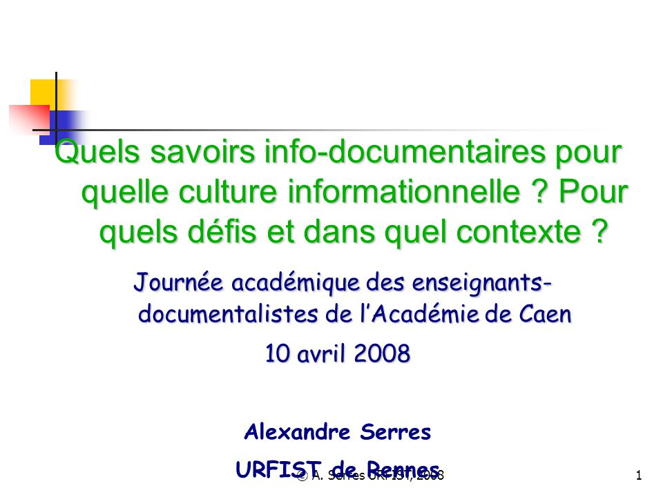 © A. Serres URFIST, 20081 Quels savoirs info-documentaires pour quelle culture informationnelle ? Pour quels défis et dans quel contexte ? Journée aca