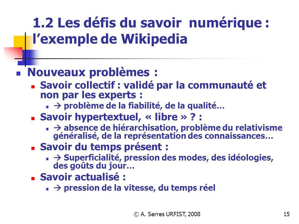 © A. Serres URFIST, 200815 1.2 Les défis du savoir numérique : lexemple de Wikipedia Nouveaux problèmes : Savoir collectif : validé par la communauté