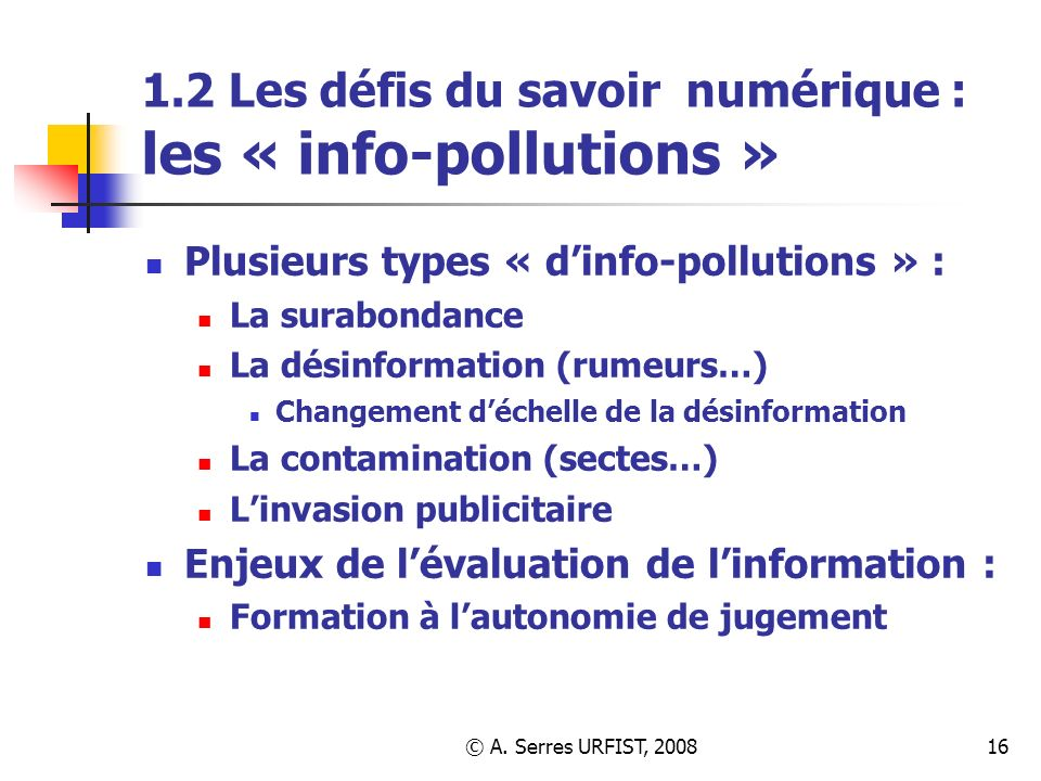 © A. Serres URFIST, 200816 1.2 Les défis du savoir numérique : les « info-pollutions » Plusieurs types « dinfo-pollutions » : La surabondance La désin