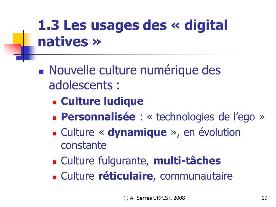 © A. Serres URFIST, 200819 1.3 Les usages des « digital natives » Nouvelle culture numérique des adolescents : Culture ludique Personnalisée : « techn