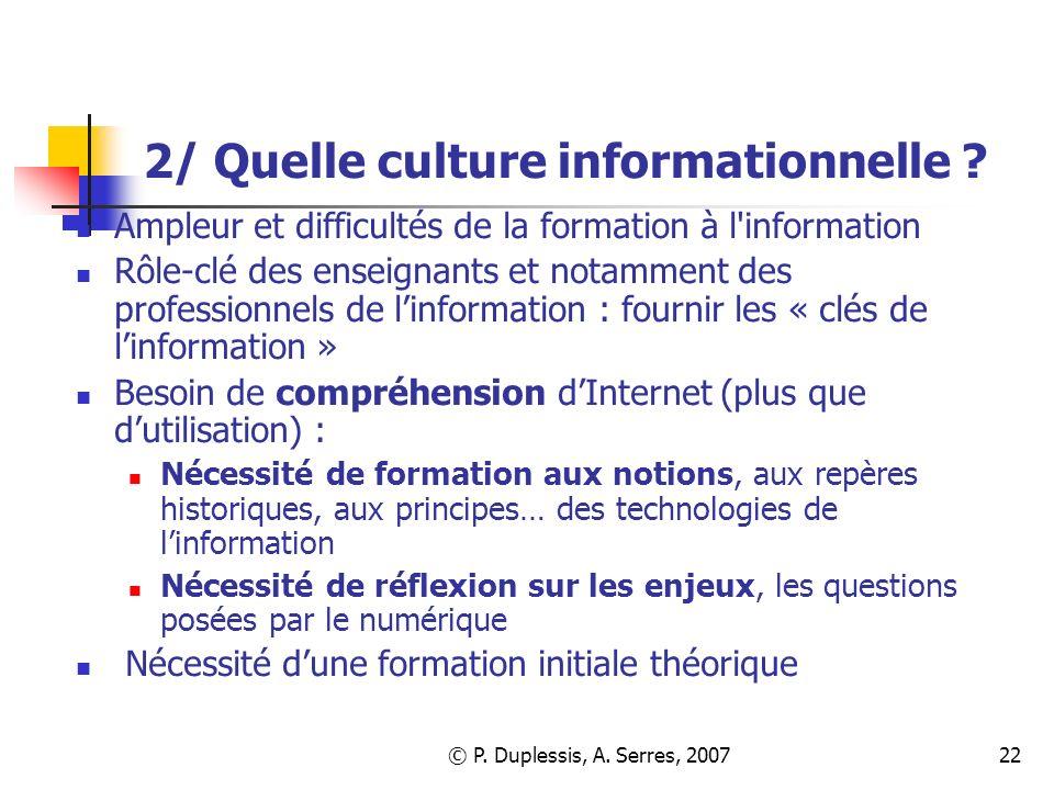 © P. Duplessis, A. Serres, 200722 2/ Quelle culture informationnelle ? Ampleur et difficultés de la formation à l'information Rôle-clé des enseignants